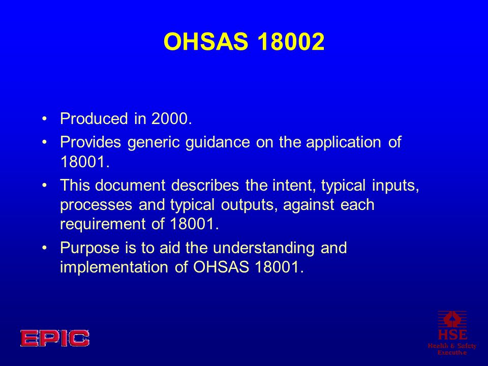 OHSAS 18002 Produced in 2000.Provides generic guidance on the application of 18001.
