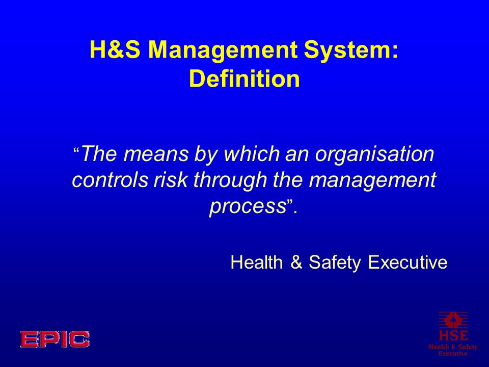 H&S Management System: Definition The means by which an organisation controls risk through the management process.