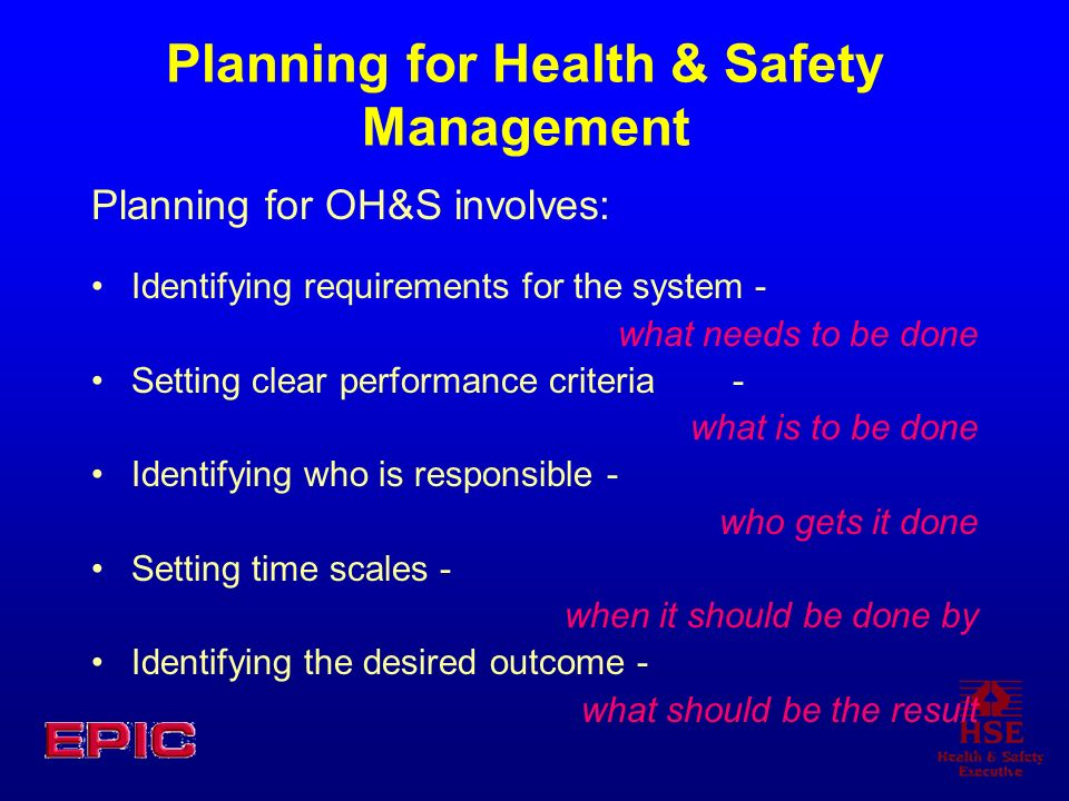 Planning for Health & Safety Management Planning for OH&S involves: Identifying requirements for the system - what needs to be done Setting clear performance criteria- what is to be done Identifying who is responsible - who gets it done Setting time scales - when it should be done by Identifying the desired outcome - what should be the result