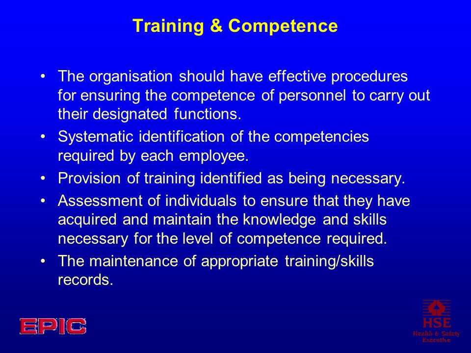 Training & Competence The organisation should have effective procedures for ensuring the competence of personnel to carry out their designated functions.