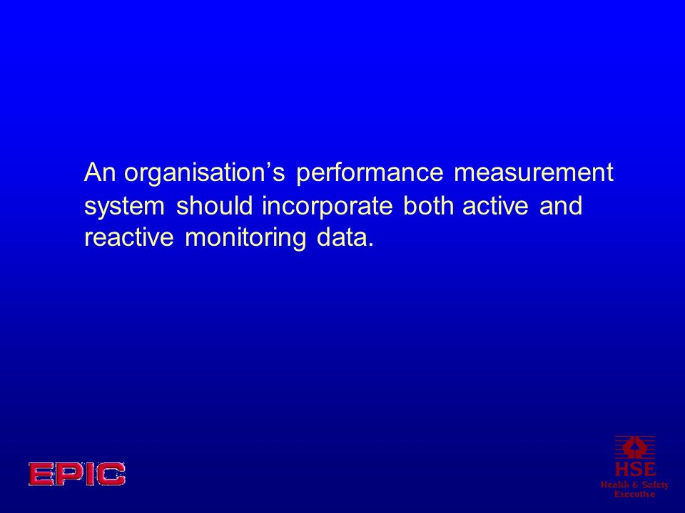 An organisations performance measurement system should incorporate both active and reactive monitoring data.