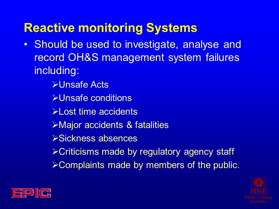 Reactive monitoring Systems Should be used to investigate, analyse and record OH&S management system failures including: Unsafe Acts Unsafe conditions Lost time accidents Major accidents & fatalities Sickness absences Criticisms made by regulatory agency staff Complaints made by members of the public.