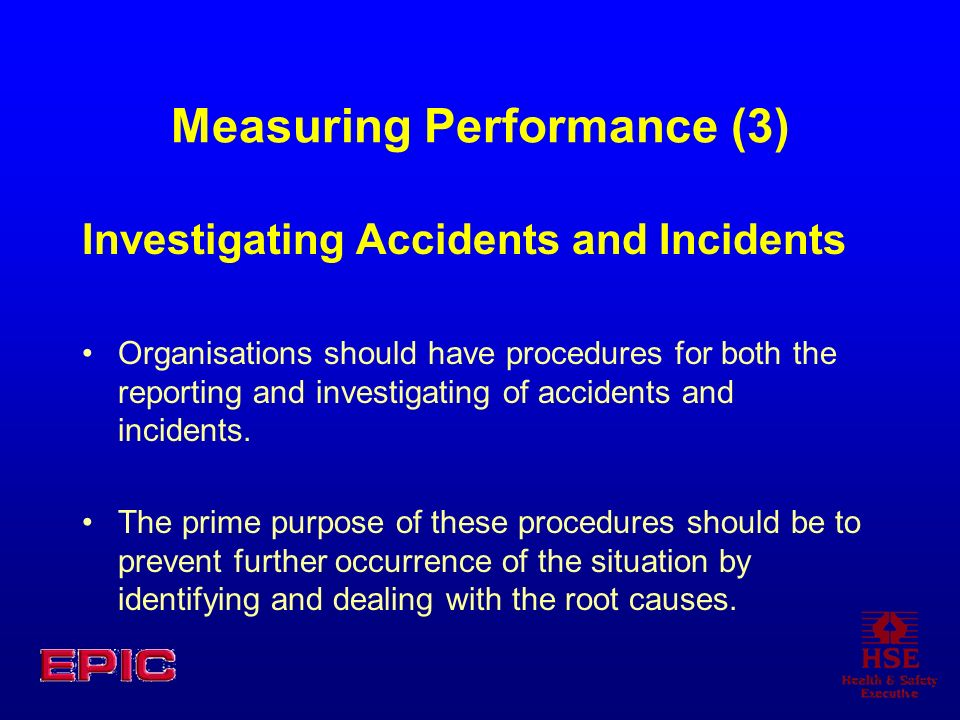 Measuring Performance (3) Investigating Accidents and Incidents Organisations should have procedures for both the reporting and investigating of accidents and incidents.
