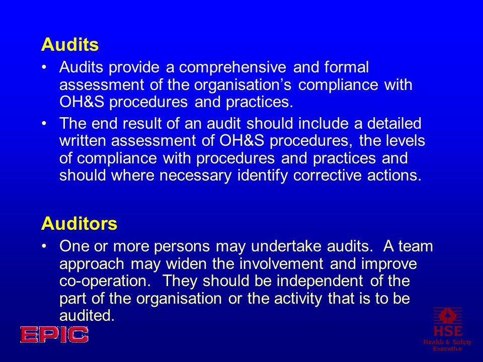 Audits Audits provide a comprehensive and formal assessment of the organisations compliance with OH&S procedures and practices.