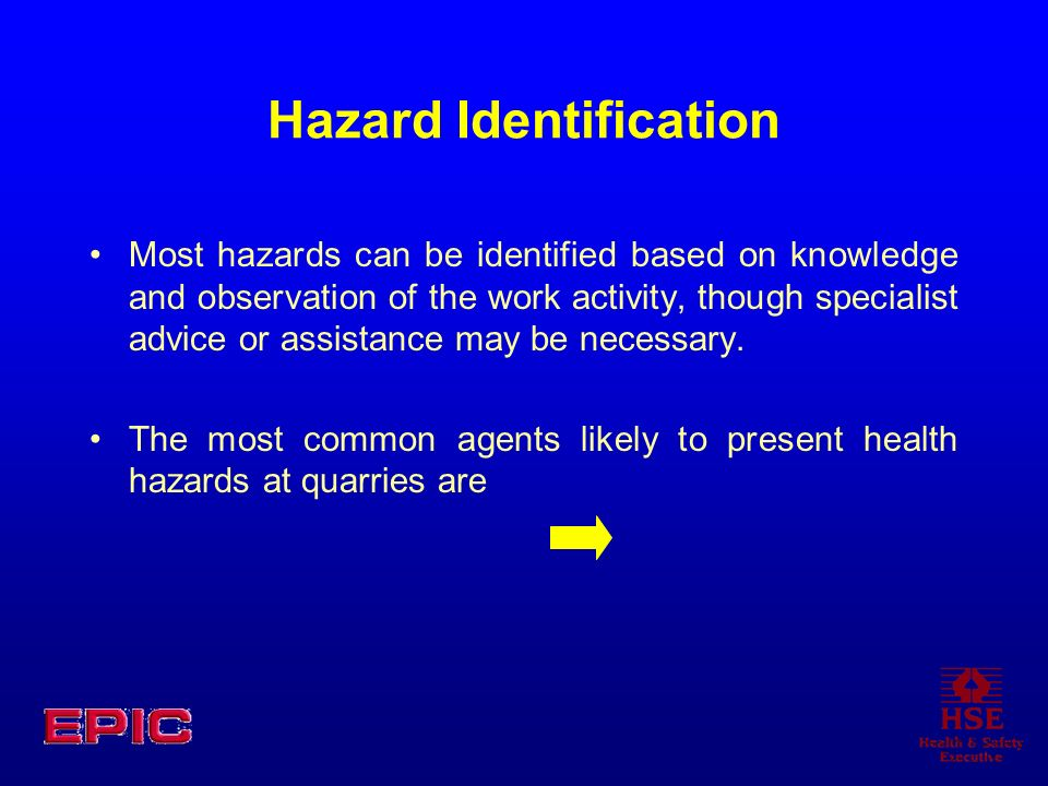 Hazard Identification Most hazards can be identified based on knowledge and observation of the work activity, though specialist advice or assistance m