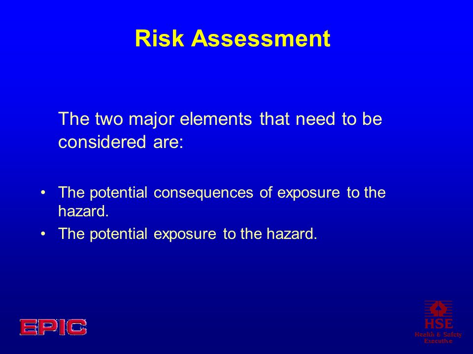 Risk Assessment The two major elements that need to be considered are: The potential consequences of exposure to the hazard. The potential exposure to