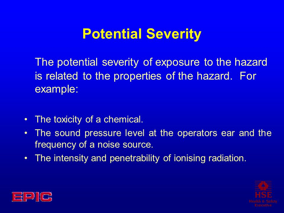 Potential Severity The potential severity of exposure to the hazard is related to the properties of the hazard. For example: The toxicity of a chemica