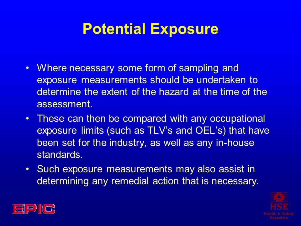 Potential Exposure Where necessary some form of sampling and exposure measurements should be undertaken to determine the extent of the hazard at the t