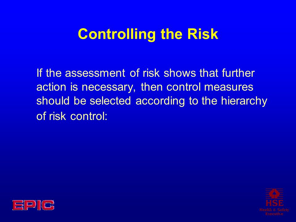 Controlling the Risk If the assessment of risk shows that further action is necessary, then control measures should be selected according to the hiera