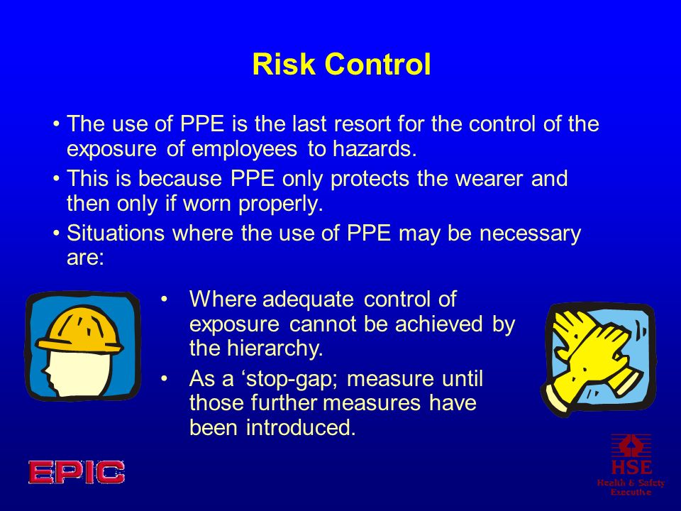 Risk Control The use of PPE is the last resort for the control of the exposure of employees to hazards. This is because PPE only protects the wearer a