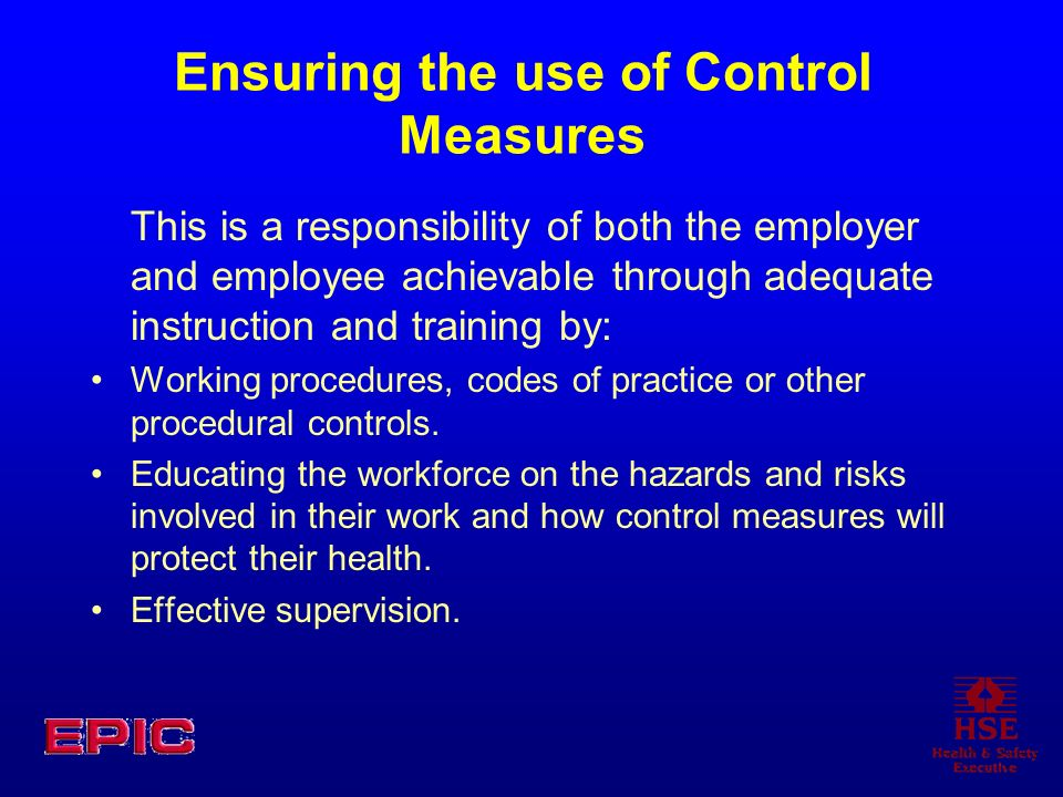 Ensuring the use of Control Measures This is a responsibility of both the employer and employee achievable through adequate instruction and training b