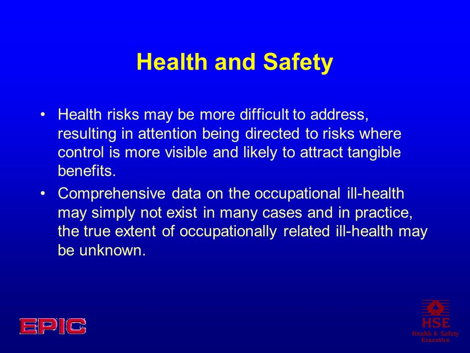 Health and Safety Health risks may be more difficult to address, resulting in attention being directed to risks where control is more visible and like