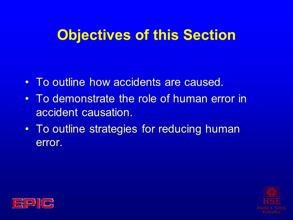 Objectives of this Section To outline how accidents are caused. To demonstrate the role of human error in accident causation. To outline strategies fo