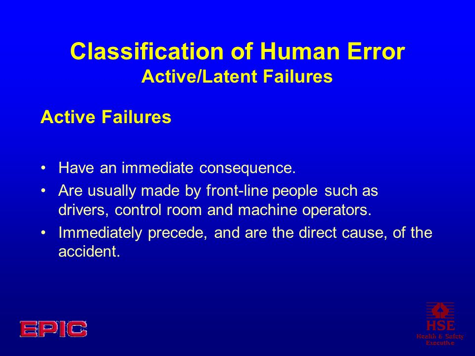 Classification of Human Error Active/Latent Failures Active Failures Have an immediate consequence. Are usually made by front-line people such as driv