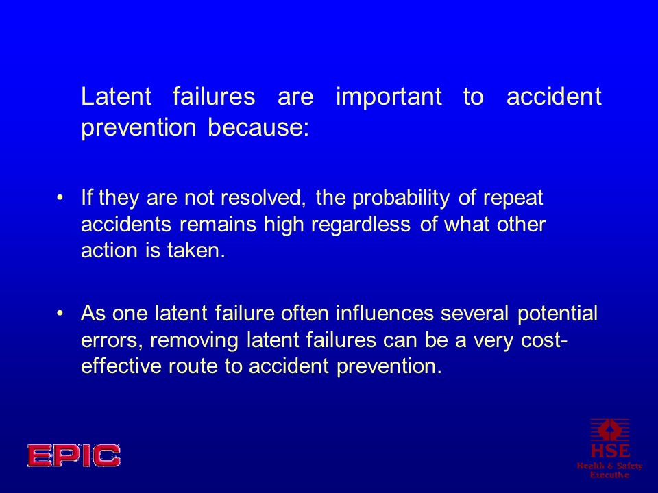 Latent failures are important to accident prevention because: If they are not resolved, the probability of repeat accidents remains high regardless of