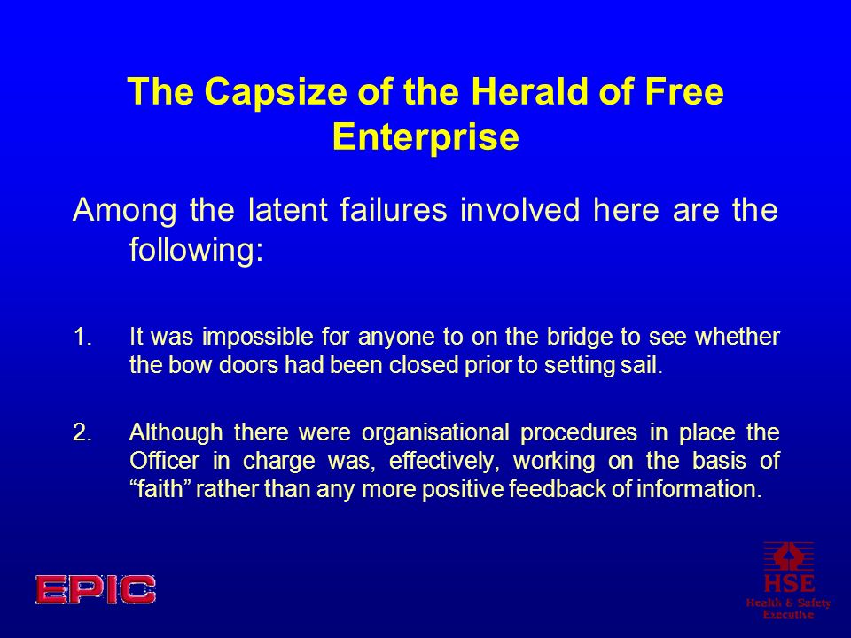 The Capsize of the Herald of Free Enterprise Among the latent failures involved here are the following: 1.It was impossible for anyone to on the bridg