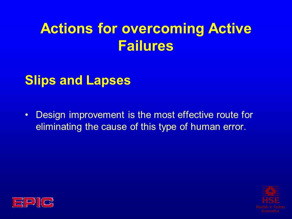 Actions for overcoming Active Failures Slips and Lapses Design improvement is the most effective route for eliminating the cause of this type of human