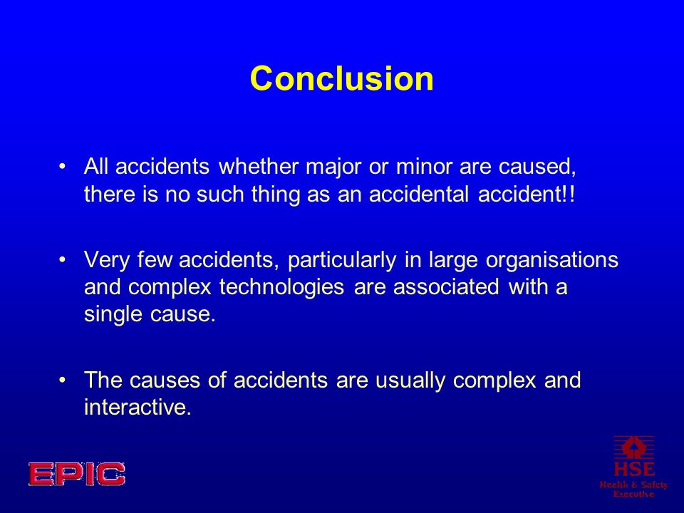 Conclusion All accidents whether major or minor are caused, there is no such thing as an accidental accident!! Very few accidents, particularly in lar