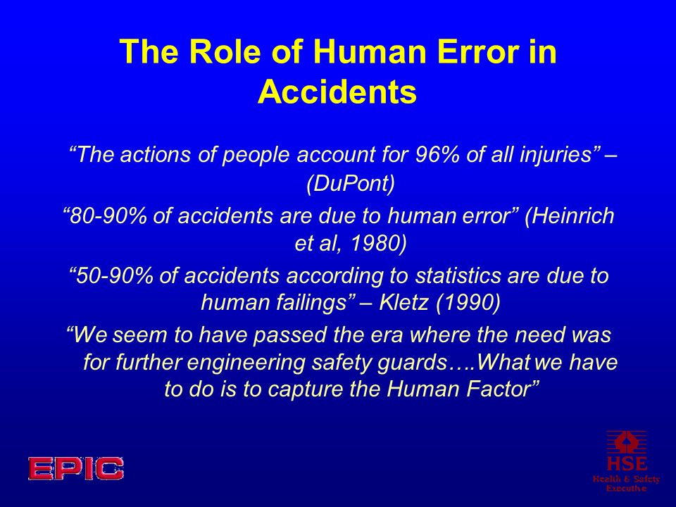 The Role of Human Error in Accidents The actions of people account for 96% of all injuries – (DuPont) 80-90% of accidents are due to human error (Hein