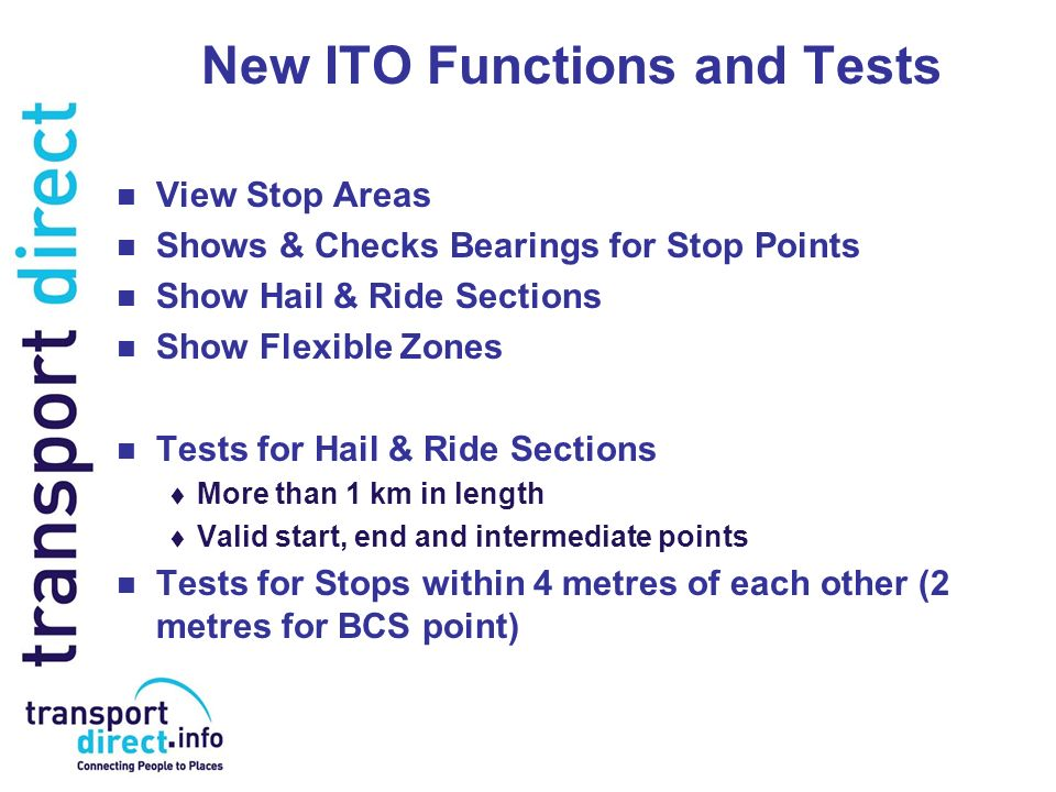 New ITO Functions and Tests View Stop Areas Shows & Checks Bearings for Stop Points Show Hail & Ride Sections Show Flexible Zones Tests for Hail & Ride Sections More than 1 km in length Valid start, end and intermediate points Tests for Stops within 4 metres of each other (2 metres for BCS point)