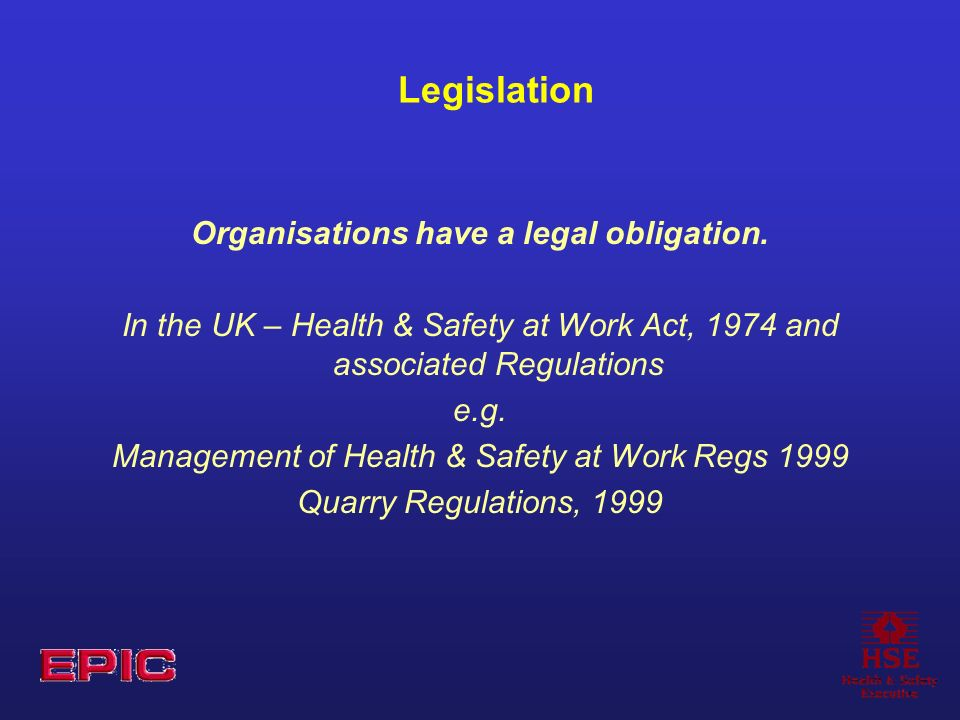 Legislation Organisations have a legal obligation. In the UK – Health & Safety at Work Act, 1974 and associated Regulations e.g. Management of Health