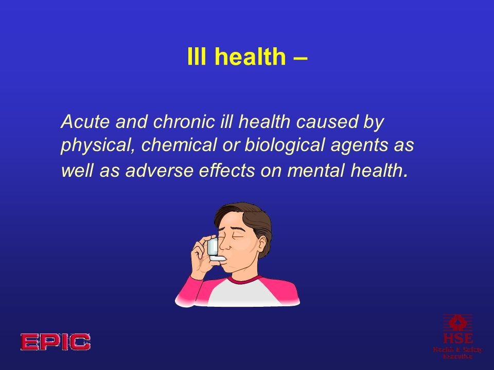 Ill health – Acute and chronic ill health caused by physical, chemical or biological agents as well as adverse effects on mental health.