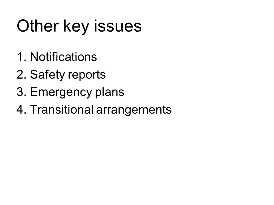 Other key issues 1. Notifications 2. Safety reports 3. Emergency plans 4. Transitional arrangements