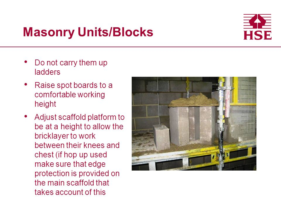 Masonry Units/Blocks Do not carry them up ladders Raise spot boards to a comfortable working height Adjust scaffold platform to be at a height to allow the bricklayer to work between their knees and chest (if hop up used make sure that edge protection is provided on the main scaffold that takes account of this