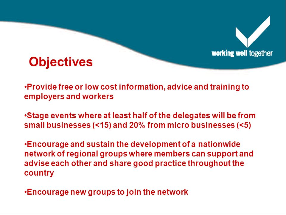 Objectives Provide free or low cost information, advice and training to employers and workers Stage events where at least half of the delegates will be from small businesses (<15) and 20% from micro businesses (<5) Encourage and sustain the development of a nationwide network of regional groups where members can support and advise each other and share good practice throughout the country Encourage new groups to join the network