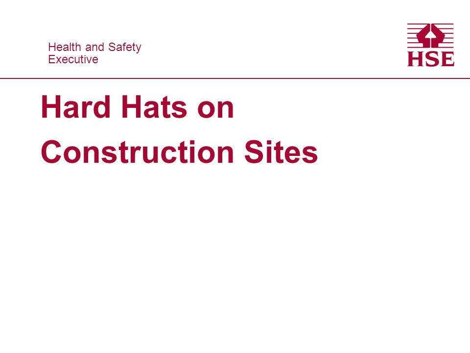 Health and Safety Executive Health and Safety Executive Hard Hats on Construction Sites