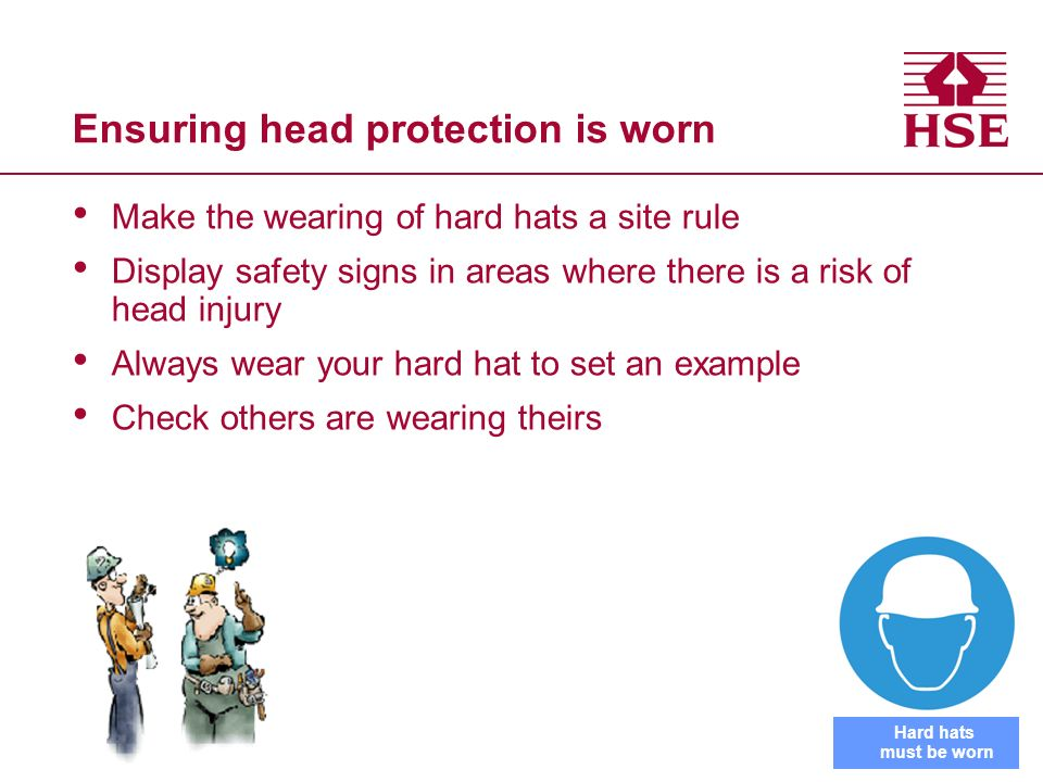 Ensuring head protection is worn Make the wearing of hard hats a site rule Display safety signs in areas where there is a risk of head injury Always w