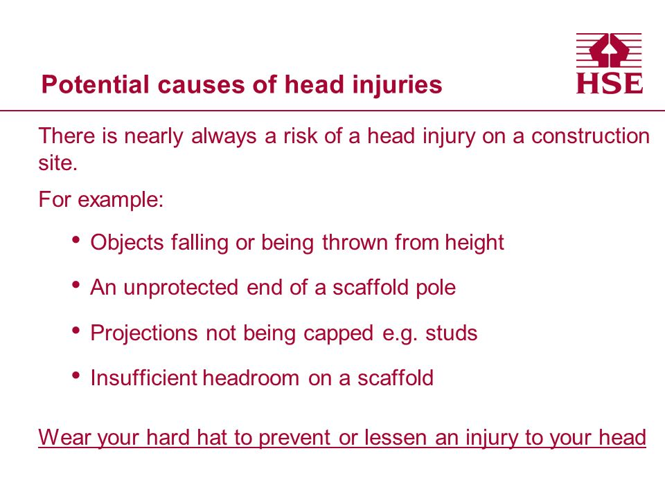 Potential causes of head injuries There is nearly always a risk of a head injury on a construction site. For example: Objects falling or being thrown