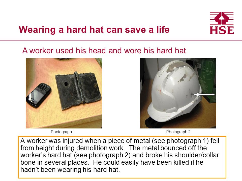 Wearing a hard hat can save a life A worker was injured when a piece of metal (see photograph 1) fell from height during demolition work. The metal bo