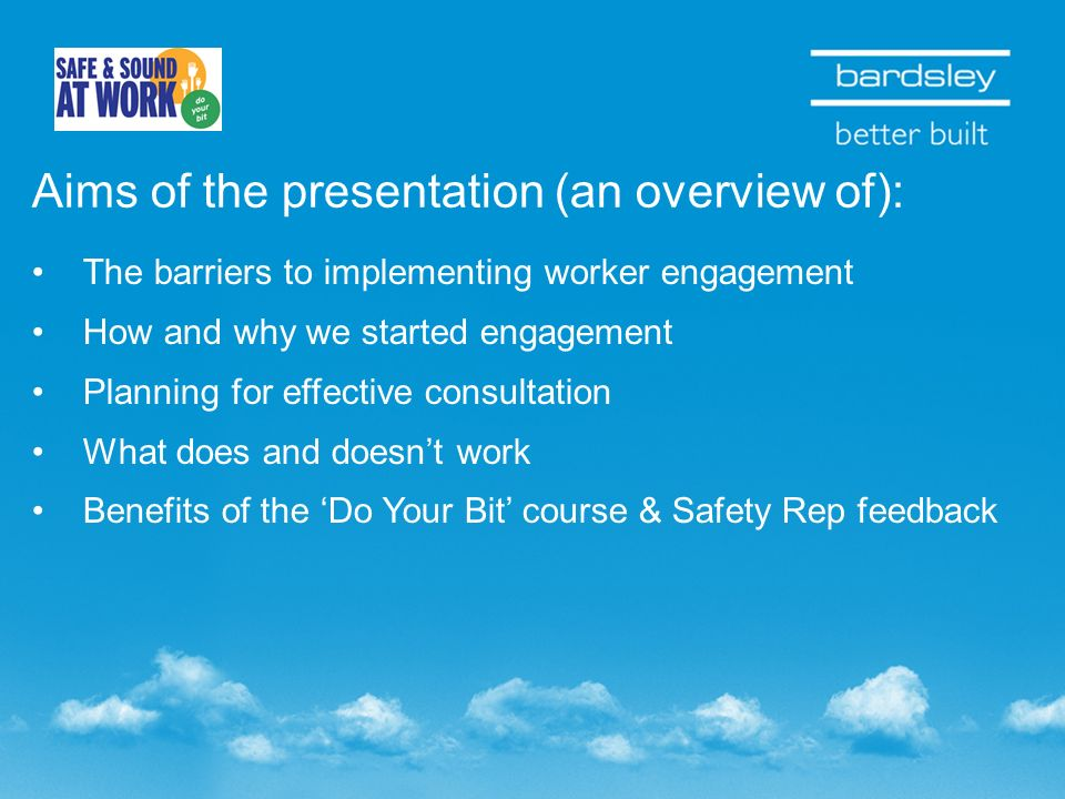 Aims of the presentation (an overview of): The barriers to implementing worker engagement How and why we started engagement Planning for effective consultation What does and doesnt work Benefits of the Do Your Bit course & Safety Rep feedback