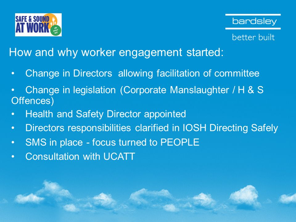 How and why worker engagement started: Change in Directors allowing facilitation of committee Change in legislation (Corporate Manslaughter / H & S Of