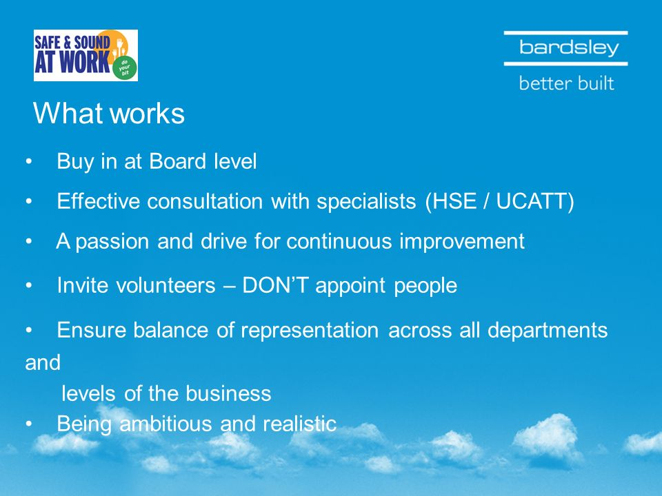What works Buy in at Board level Effective consultation with specialists (HSE / UCATT) A passion and drive for continuous improvement Invite volunteers – DONT appoint people Ensure balance of representation across all departments and levels of the business Being ambitious and realistic