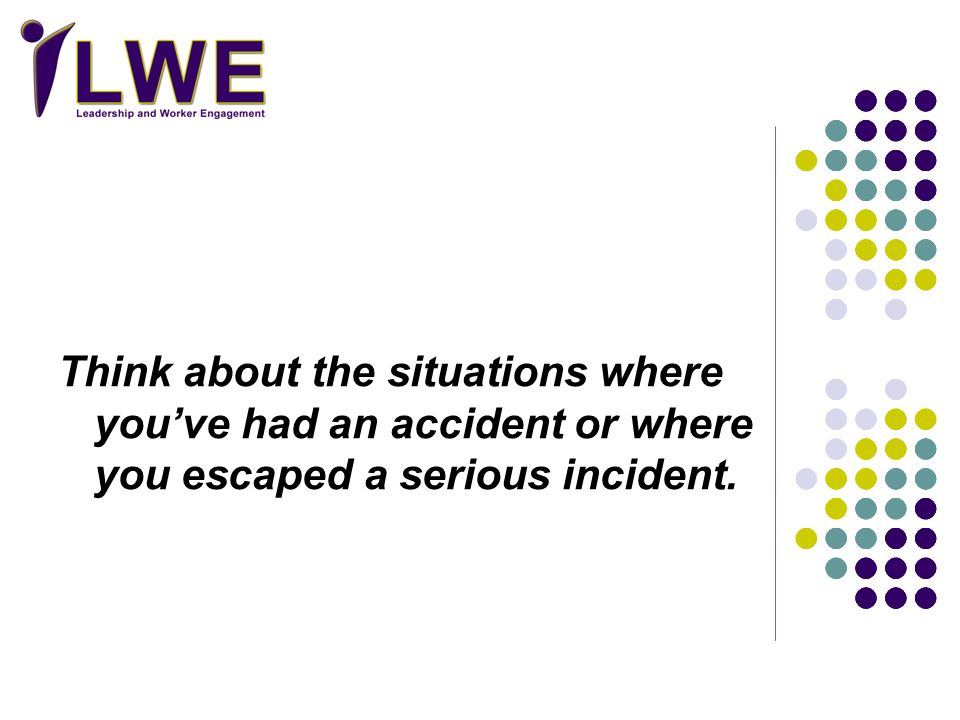 Think about the situations where youve had an accident or where you escaped a serious incident.