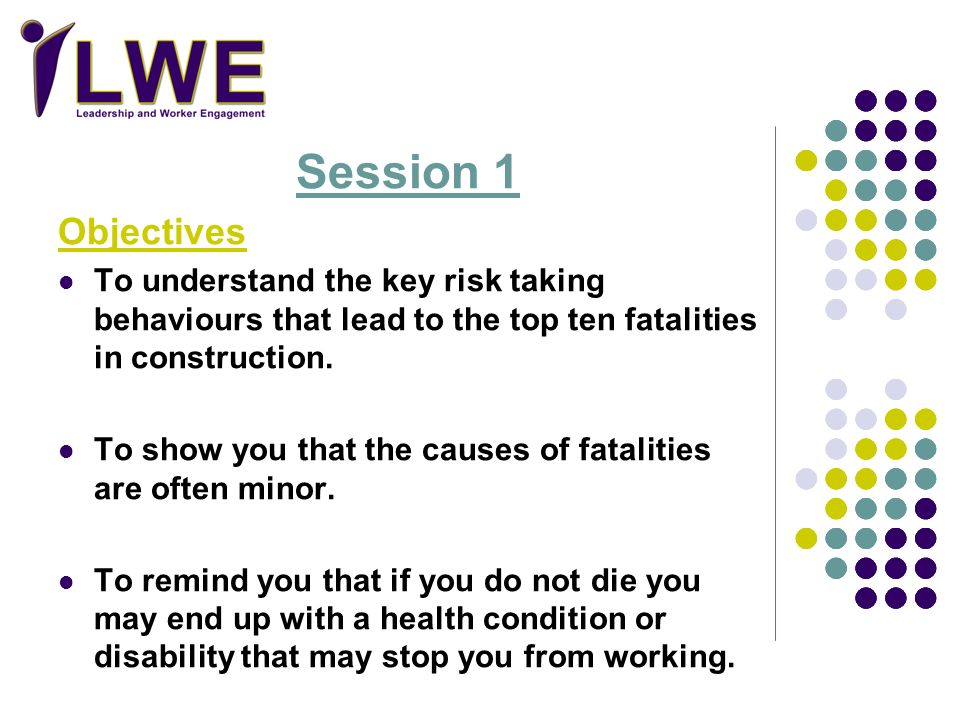 Session 1 Objectives To understand the key risk taking behaviours that lead to the top ten fatalities in construction. To show you that the causes of