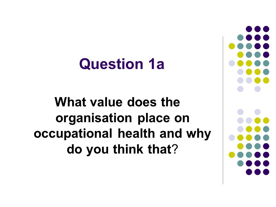 Question 1a What value does the organisation place on occupational health and why do you think that