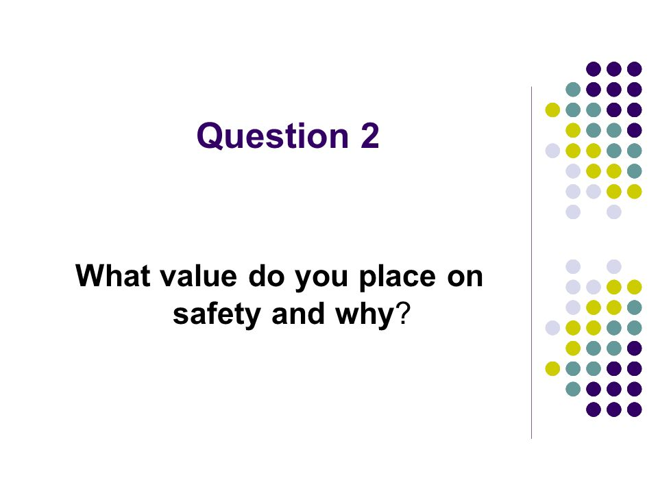 Question 2 What value do you place on safety and why