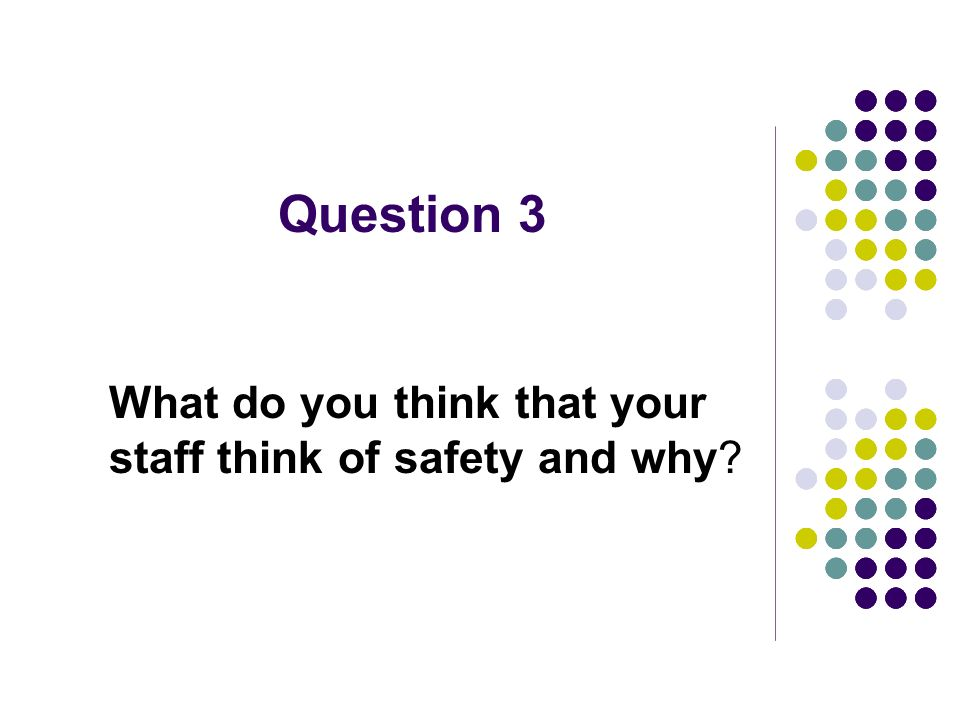 Question 3 What do you think that your staff think of safety and why