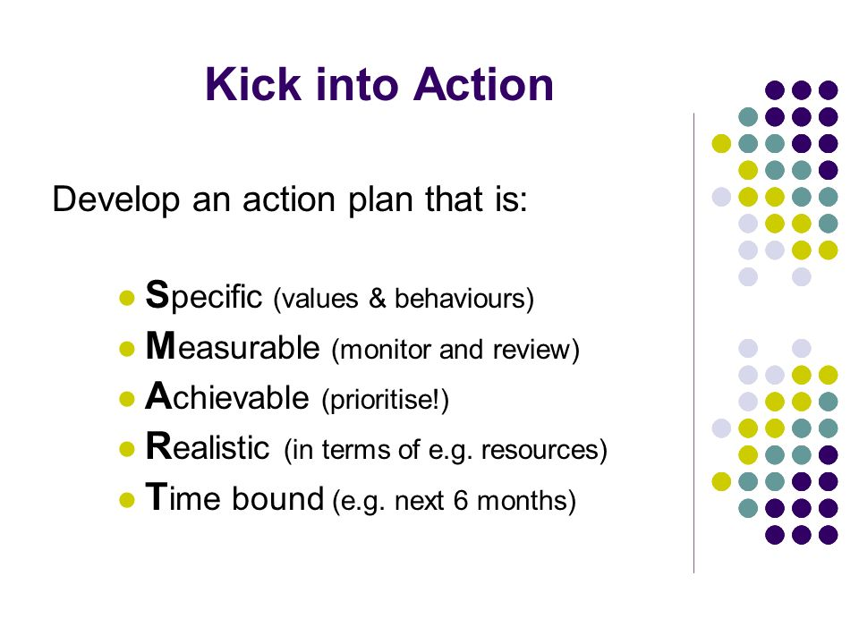 Kick into Action Develop an action plan that is: S pecific (values & behaviours) M easurable (monitor and review) A chievable (prioritise!) R ealistic (in terms of e.g.