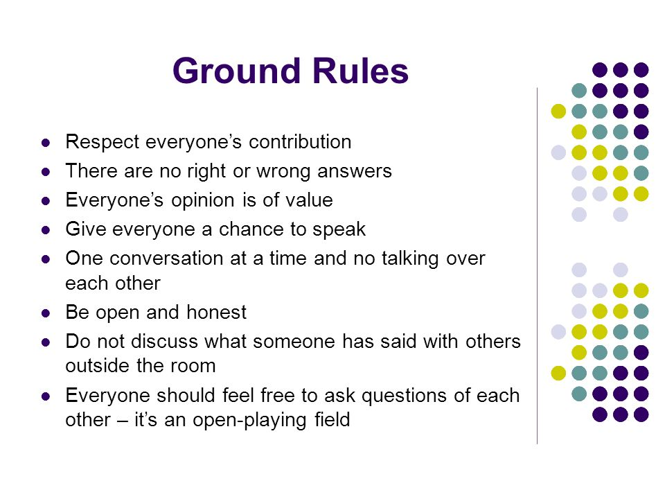 Ground Rules Respect everyones contribution There are no right or wrong answers Everyones opinion is of value Give everyone a chance to speak One conversation at a time and no talking over each other Be open and honest Do not discuss what someone has said with others outside the room Everyone should feel free to ask questions of each other – its an open-playing field