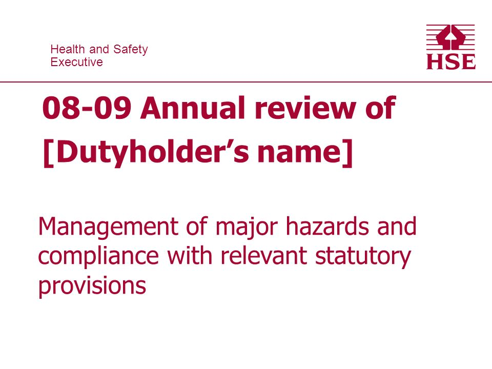 Health and Safety Executive Health and Safety Executive Annual review of [Dutyholders name] Management of major hazards and compliance with relevant statutory provisions