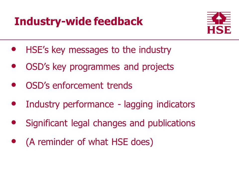 Industry-wide feedback HSEs key messages to the industry OSDs key programmes and projects OSDs enforcement trends Industry performance - lagging indicators Significant legal changes and publications (A reminder of what HSE does)