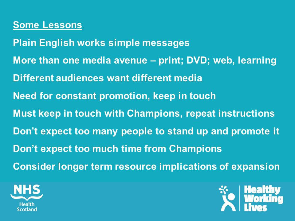 Some Lessons Plain English works simple messages More than one media avenue – print; DVD; web, learning Different audiences want different media Need for constant promotion, keep in touch Must keep in touch with Champions, repeat instructions Dont expect too many people to stand up and promote it Dont expect too much time from Champions Consider longer term resource implications of expansion