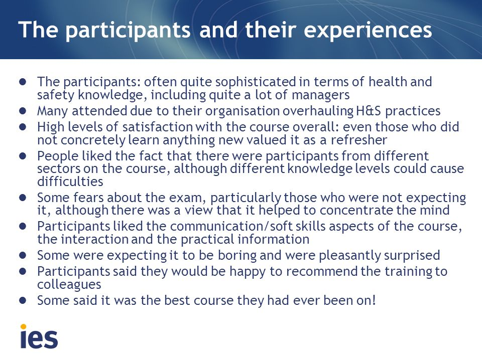 The participants and their experiences The participants: often quite sophisticated in terms of health and safety knowledge, including quite a lot of managers Many attended due to their organisation overhauling H&S practices High levels of satisfaction with the course overall: even those who did not concretely learn anything new valued it as a refresher People liked the fact that there were participants from different sectors on the course, although different knowledge levels could cause difficulties Some fears about the exam, particularly those who were not expecting it, although there was a view that it helped to concentrate the mind Participants liked the communication/soft skills aspects of the course, the interaction and the practical information Some were expecting it to be boring and were pleasantly surprised Participants said they would be happy to recommend the training to colleagues Some said it was the best course they had ever been on!