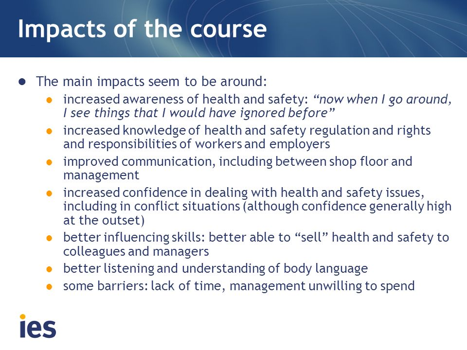 Impacts of the course The main impacts seem to be around: increased awareness of health and safety: now when I go around, I see things that I would have ignored before increased knowledge of health and safety regulation and rights and responsibilities of workers and employers improved communication, including between shop floor and management increased confidence in dealing with health and safety issues, including in conflict situations (although confidence generally high at the outset) better influencing skills: better able to sell health and safety to colleagues and managers better listening and understanding of body language some barriers: lack of time, management unwilling to spend