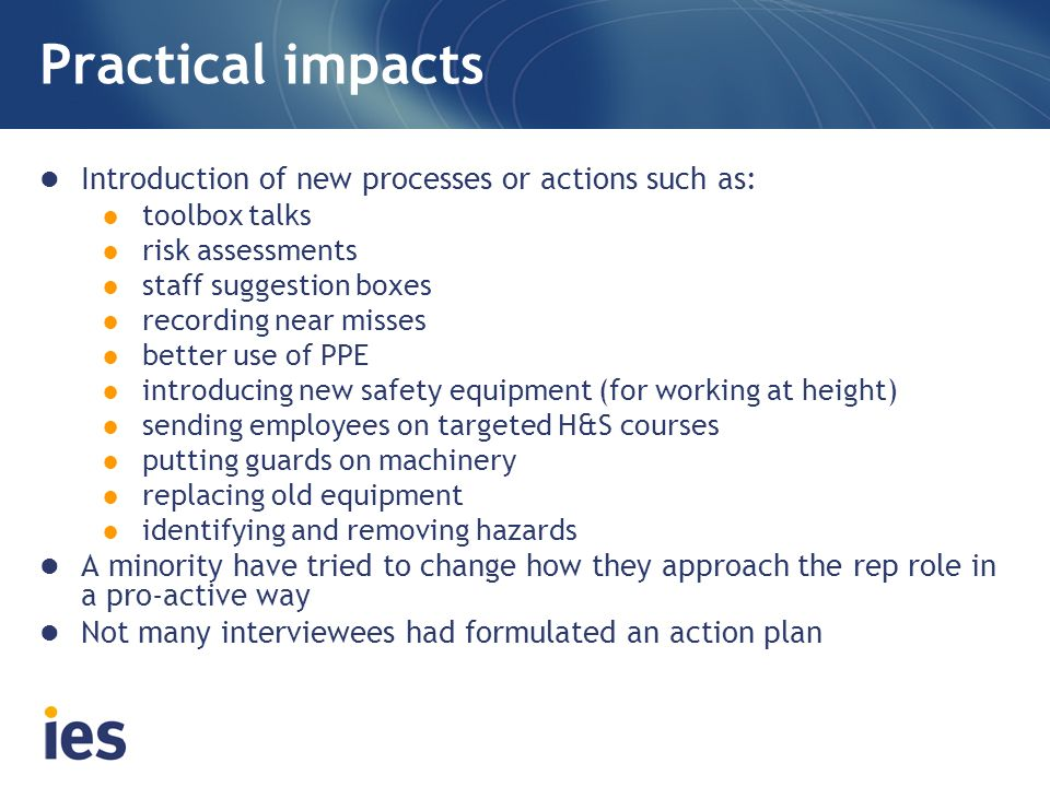 Practical impacts Introduction of new processes or actions such as: toolbox talks risk assessments staff suggestion boxes recording near misses better use of PPE introducing new safety equipment (for working at height) sending employees on targeted H&S courses putting guards on machinery replacing old equipment identifying and removing hazards A minority have tried to change how they approach the rep role in a pro-active way Not many interviewees had formulated an action plan
