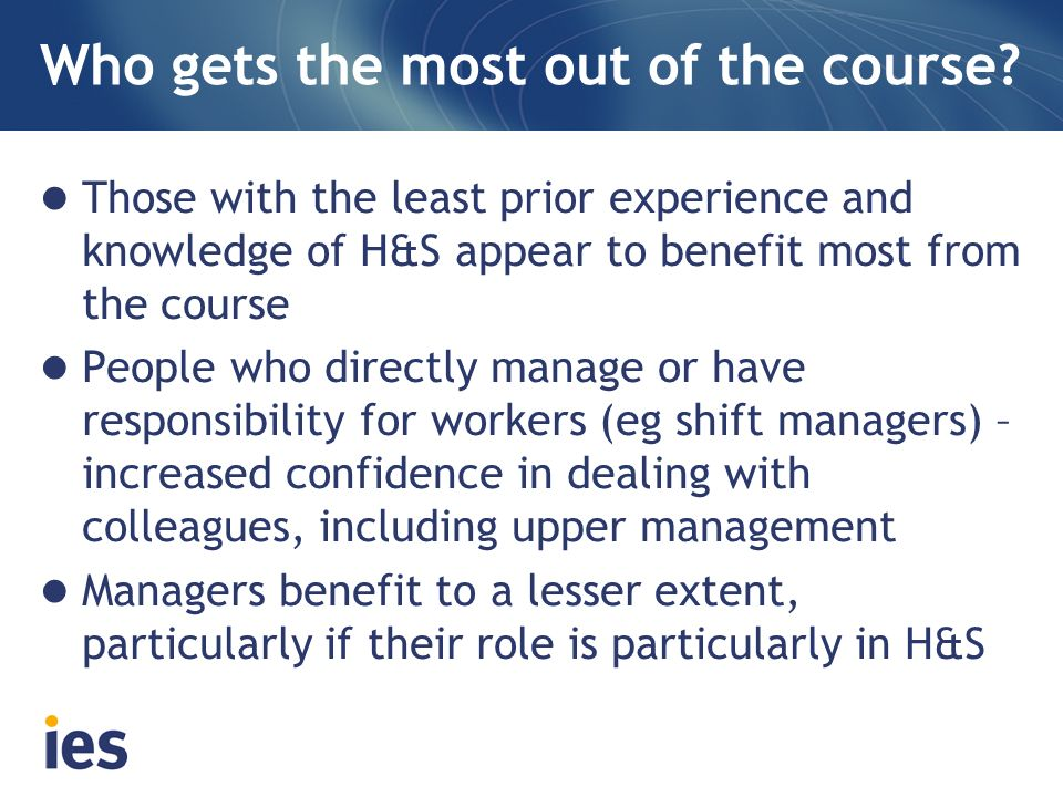 Who gets the most out of the course? Those with the least prior experience and knowledge of H&S appear to benefit most from the course People who dire